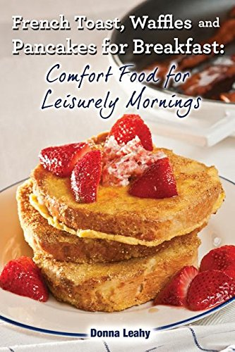 French Toast, Waffles and Pancakes for Breakfast: Comfort Food for Leisurely Mornings: A Chef's Guide to Breakfast with Over 100 Delicious, Easy-to-Follow Recipes by Donna Leahy