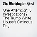 One Afternoon, 3 Investigations? The Trump White House's Ominous Day. | Aaron Blake