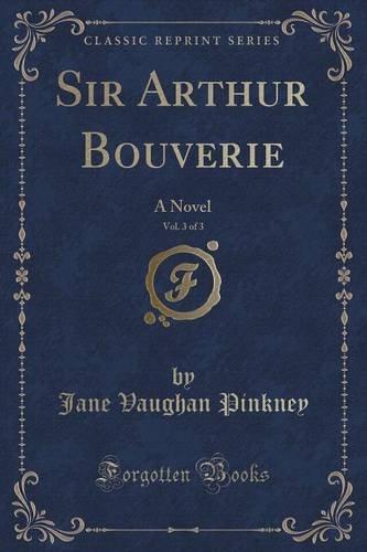 Sir Arthur Bouverie, Vol. 3 of 3: A Novel (Classic Reprint)