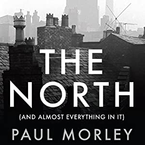 The North: (And Almost Everything In It) | [Paul Morley]
