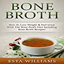 Bone Broth: How to Lose Weight & Feel Great with the Bone Broth Diet Audiobook by Esta Williams Narrated by Beau Morgan