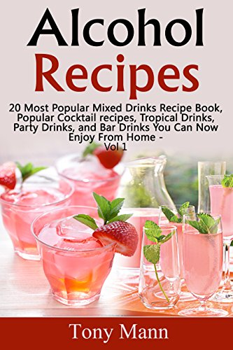 Alcohol Recipes:: 20 Most Popular Mixed Drinks Recipe Book, Popular Cocktail recipes, Tropical Drinks, Party Drinks, and Bar Drinks You Can Now Enjoy From Home - Vol 1 by Tony Mann