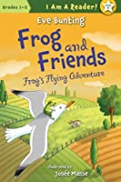 Frog & Friends: Book Four: Frog's Flying Adventure (I Am a Reader)