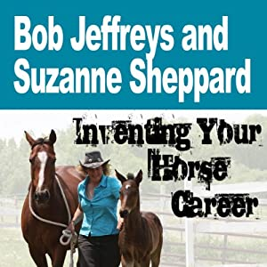 Inventing Your Horse Career with Bob Jeffreys & Suzanne Sheppard Audiobook