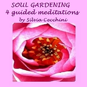 Soul Gardening: 4 Guided Meditations | [Silvia Cecchini]