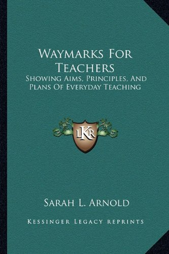 Waymarks for Teachers: Showing Aims, Principles, and Plans of Everyday Teaching