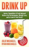 DRINK UP - Juices, Smoothies & Fruit-Infused Waters for Performance, Weight Loss, and to Look and Feel Great!