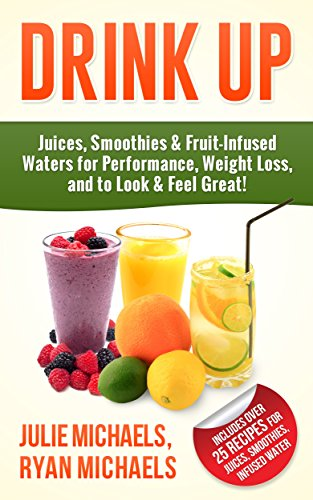 DRINK UP - Juices, Smoothies & Fruit-Infused Waters for Performance, Weight Loss, and to Look and Feel Great! by Julie Michaels, Ryan Michaels