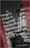 How to Defend Yourself - 10 Battle-Proven Techniques to Keep You Safe in the Street