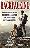 Backpacking: The Ultimate Guide to Getting Started on your First Backpacking Trip