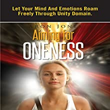 Aiming for Oneness: Let Your Mind and Emotions Roam Freely through Unity Domain (       UNABRIDGED) by Aron Jones Narrated by Dick Daleki