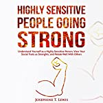 Highly Sensitive People Going Strong: A Guide on Understanding Yourself as a Highly Sensitive Person and How to Turn Your Traits into Strengths When Dealing with Other People | Josephine T. Lewis