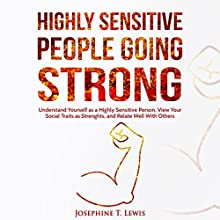 Highly Sensitive People Going Strong: A Guide on Understanding Yourself as a Highly Sensitive Person and How to Turn Your Traits into Strengths When Dealing with Other People Audiobook by Josephine T. Lewis Narrated by Rachel Perry