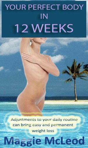 Your Perfect Body In 12 Weeks - A Nutrition And Exercise Program That Will Stop Aging, Fix Many Ailments.