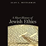 A Short History of Jewish Ethics: Conduct and Character in the Context of Covenant   Alan L. Mittleman