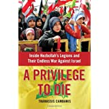 A Privilege to Die: Inside Hezbollah's Legions and Their Endless War Against Israel ~ Thanassis Cambanis