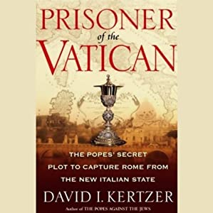 Prisoner of the Vatican: The Popes' Secret Plot to Capture Rome from the New Italian State | [David I. Kertzer]