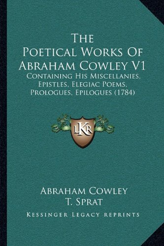 The Poetical Works of Abraham Cowley V1: Containing His Miscellanies, Epistles, Elegiac Poems, Prologues, Epilogues (1784)