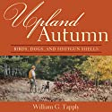 Upland Autumn: Birds, Dogs, and Shotgun Shells (       UNABRIDGED) by William G. Tapply Narrated by Clay Teunis