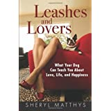 Leashes and Lovers: What Your Dog Can Teach You About Love, Life, and Happiness ~ Sheryl Matthys