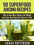 50 Superfood Juicing Recipes: How To Have More Energy, Lose Weight and Detox Your Body One Juice At a Time