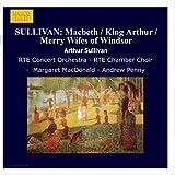 Sullivan: Macbeth / King Arthur / Merry Wifes Of Windsor