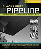 Black & White Pipeline: Converting Digital Color into Striking Grayscale Images (A Lark Photography Book)