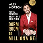 Dorm Room to Millionaire: How to Dream Big, Believe Big & Achieve Big | Alex Morton