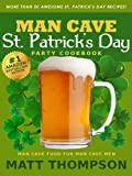 The Man Cave St. Patrick's Day Cookbook: More Than 50 Awesome St. Patrick's Day Recipes For Partying In The Man Cave