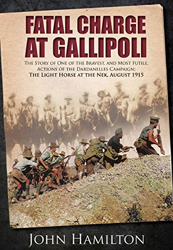 Fatal Charge at Gallipoli: The Story of One of the Bravest and Most Futile Actions of the Dardanelles Campaign - The Light Horse at The Nek - August 1915 PDF