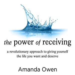 The Power of Receiving: A Revolutionary Approach to Giving Yourself the Life You Want and Deserve | [Amanda Owen]