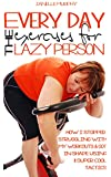 Everyday Exercises For The Lazy Person: How I Stopped Struggling With My Workouts & Got In Shape  Using 11 Super Cool Tactics