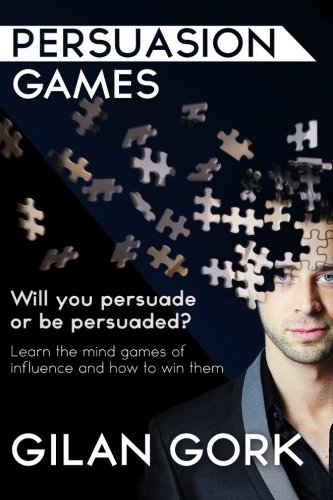 Persuasion Games: Will you persuade or be persuaded?  Learn the mind games of influence and how to win them, by Gilan Gork