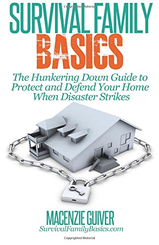 The Hunkering Down Guide to Protect and Defend Your Home When Disaster Strikes (Survival Family Basics - Prepper's Survival Handbook Series)