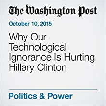 Why Our Technological Ignorance Is Hurting Hillary Clinton (       UNABRIDGED) by Philip Bump Narrated by Jill Melancon