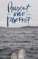 Present over perfect : leaving behind frantic for a simpler, more soulful way of life