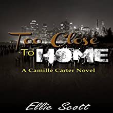 Too Close to Home: Camille Carter Mysteries, Book 1 Audiobook by Ellie Scott Narrated by Julie Campbell