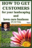 How To Get Customers For Your Landscaping And Lawn Care Business All Year Long.: Anyone Can Start A Lawn Care Business, The Tricky Part Is Finding Customers. Learn How In This Book.