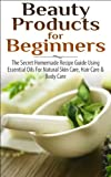 BEAUTY PRODUCTS FOR BEGINNERS: The Secret Homemade Recipe Guide Using Essential Oils for Natural Skin Care, Hair Care and Body Care (Coconut Oils, Skin ... Loss, Cleansing, Healing, Detox, Beauty)