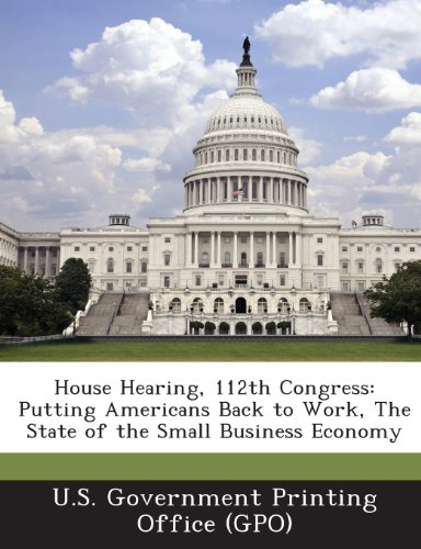 House Hearing, 112th Congress: Putting Americans Back to Work, the State of the Small Business Economy
