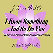 I Know Something and So Do You: A Spiritual Journey - Reality Beyond Agreed upon Reality Audiobook by J. Diane Bechtle Narrated by Stef P. Durham