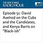 "Episode 51: David Axelrod on the Cubs and the Candidates, and Kenya Barris on ""Black-ish"" 