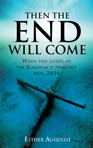 Esther Augusto - Then The End Will Come: When this gospel of the Kingdom is preached Mat. 24:14