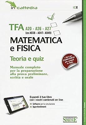 TFA A20-A26-A27 (ex A038-A-47-A049). Matematica e fisica. Teoria e quiz. Manuale... preparazione alla prova preliminare, scritta e orale. con software di simulazione