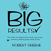 Big Results: The Steps to Getting the Results You Want, and Why Setting Goals Never Works | Livre audio Auteur(s) : Robert Greene Narrateur(s) : Chris Abernathy