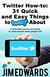 Twitter How-To: 31 Quick & Easy Things To Tweet About! (31 great ideas you can use anytime to create fantastic tweets people love!)