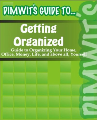 Dimwit's Guide to Getting Organized: Guide to Organizing Your Home, Office, Money, Life, and above all, Yourself
