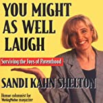 You Might as Well Laugh: A Working Mother's Number-One Rule | Sandi Kahn Shelton