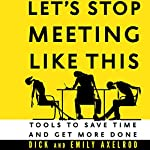 Let's Stop Meeting like This: Tools to Save Time and Get More Done | Dick Axelrod,Emily Axelrod