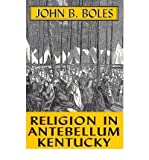 Religion in Antebellum Kentucky (The Kentucky bicentennial bookshelf) (0813102278) by Boles, John B.